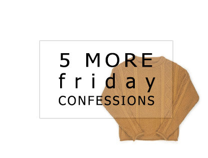 5 More Friday Confessions